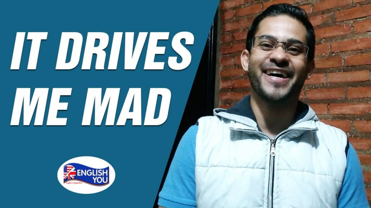 "O que significa ""it drives me mad""?"